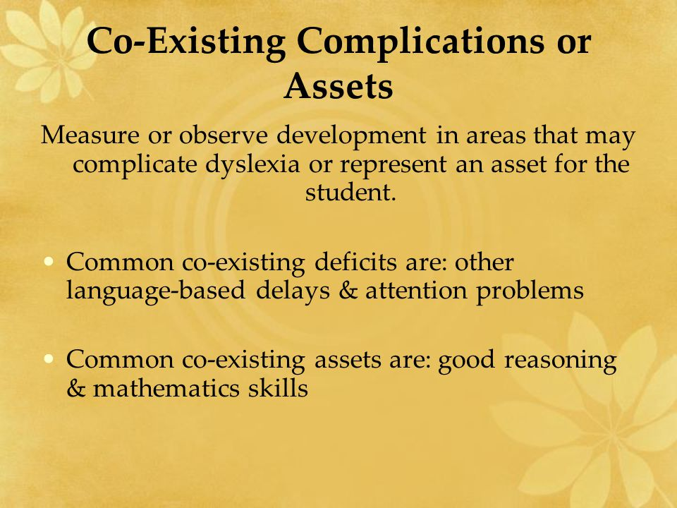 Co-Existing Complications or Assets Measure or observe development in areas that may complicate dyslexia or represent an asset for the student. Common