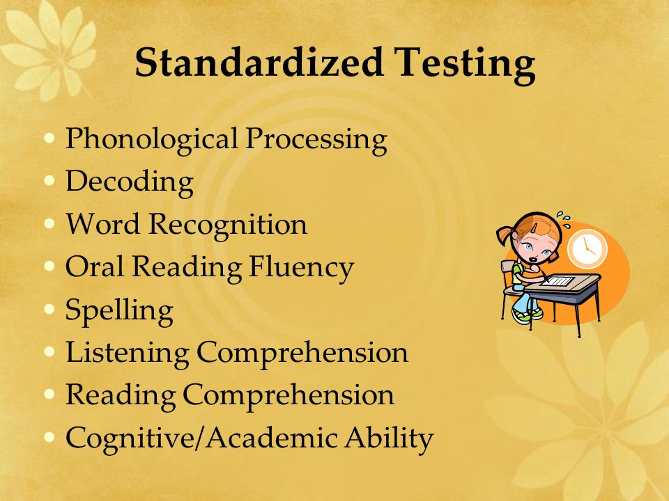 Standardized Testing Phonological Processing Decoding Word Recognition Oral Reading Fluency Spelling Listening Comprehension Reading Comprehension Cog