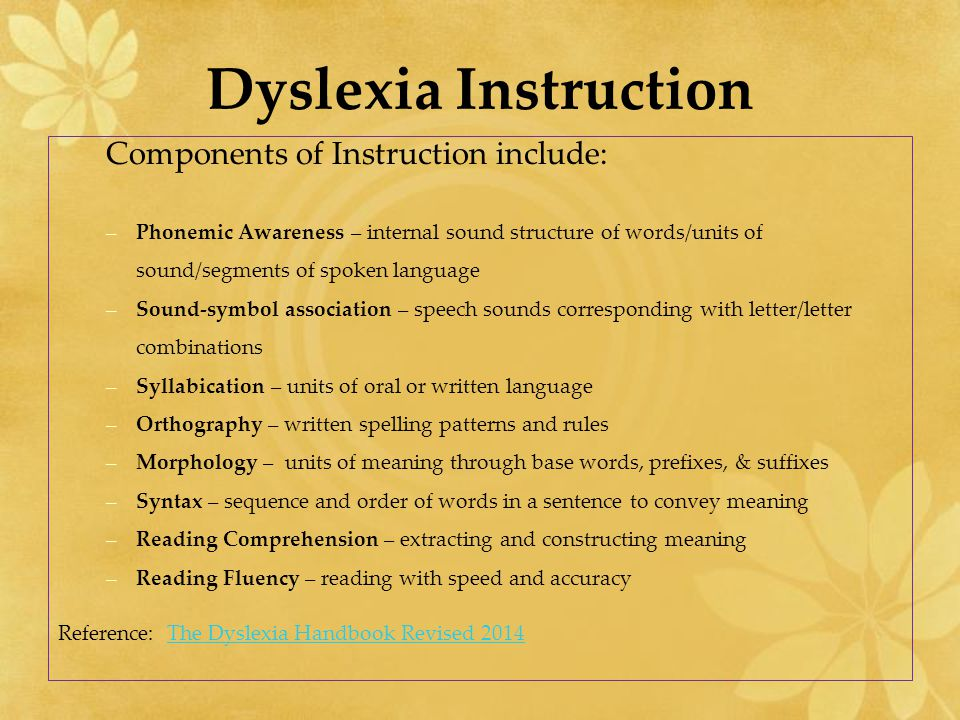 Dyslexia Instruction Components of Instruction include: –Phonemic Awareness – internal sound structure of words/units of sound/segments of spoken lang