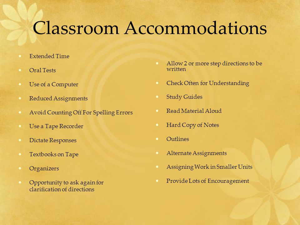 Classroom Accommodations Extended Time Oral Tests Use of a Computer Reduced Assignments Avoid Counting Off For Spelling Errors Use a Tape Recorder Dictate Responses Textbooks on Tape Organizers Opportunity to ask again for clarification of directions Allow 2 or more step directions to be written Check Often for Understanding Study Guides Read Material Aloud Hard Copy of Notes Outlines Alternate Assignments Assigning Work in Smaller Units Provide Lots of Encouragement