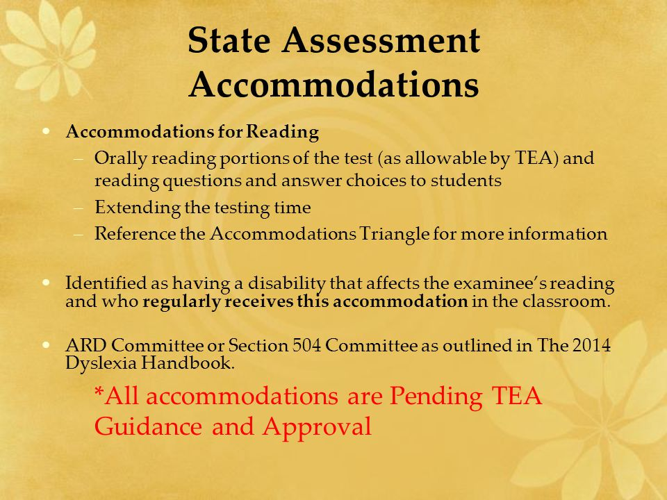 State Assessment Accommodations Accommodations for Reading –Orally reading portions of the test (as allowable by TEA) and reading questions and answer