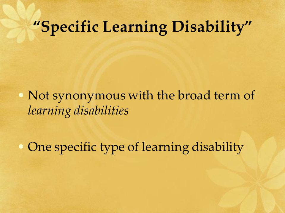 Specific Learning Disability Not synonymous with the broad term of learning disabilities One specific type of learning disability