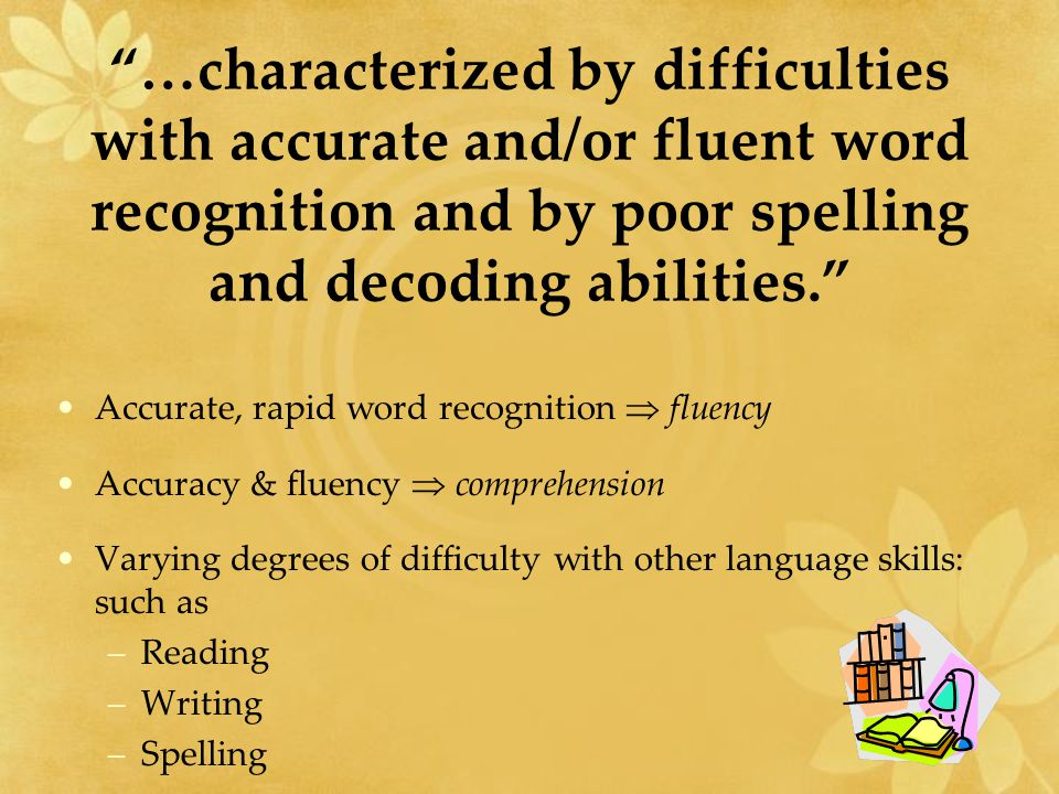 …characterized by difficulties with accurate and/or fluent word recognition and by poor spelling and decoding abilities. Accurate, rapid word recognition  fluency Accuracy & fluency  comprehension Varying degrees of difficulty with other language skills: such as –Reading –Writing –Spelling