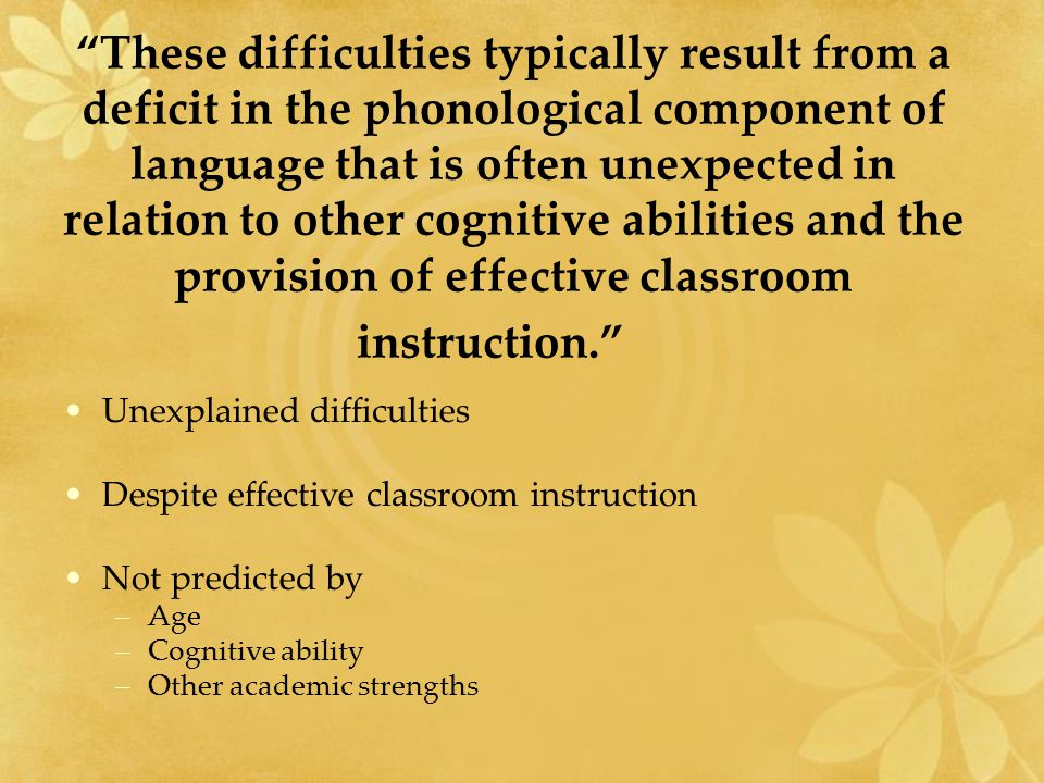 These difficulties typically result from a deficit in the phonological component of language that is often unexpected in relation to other cognitive abilities and the provision of effective classroom instruction. Unexplained difficulties Despite effective classroom instruction Not predicted by –Age –Cognitive ability –Other academic strengths