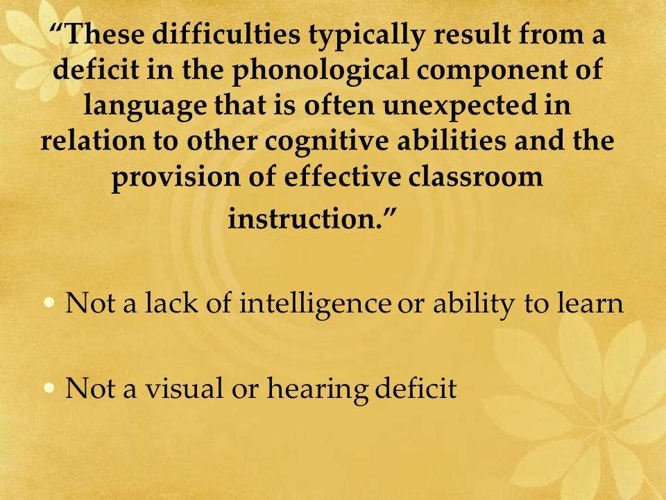 These difficulties typically result from a deficit in the phonological component of language that is often unexpected in relation to other cognitive abilities and the provision of effective classroom instruction. Not a lack of intelligence or ability to learn Not a visual or hearing deficit