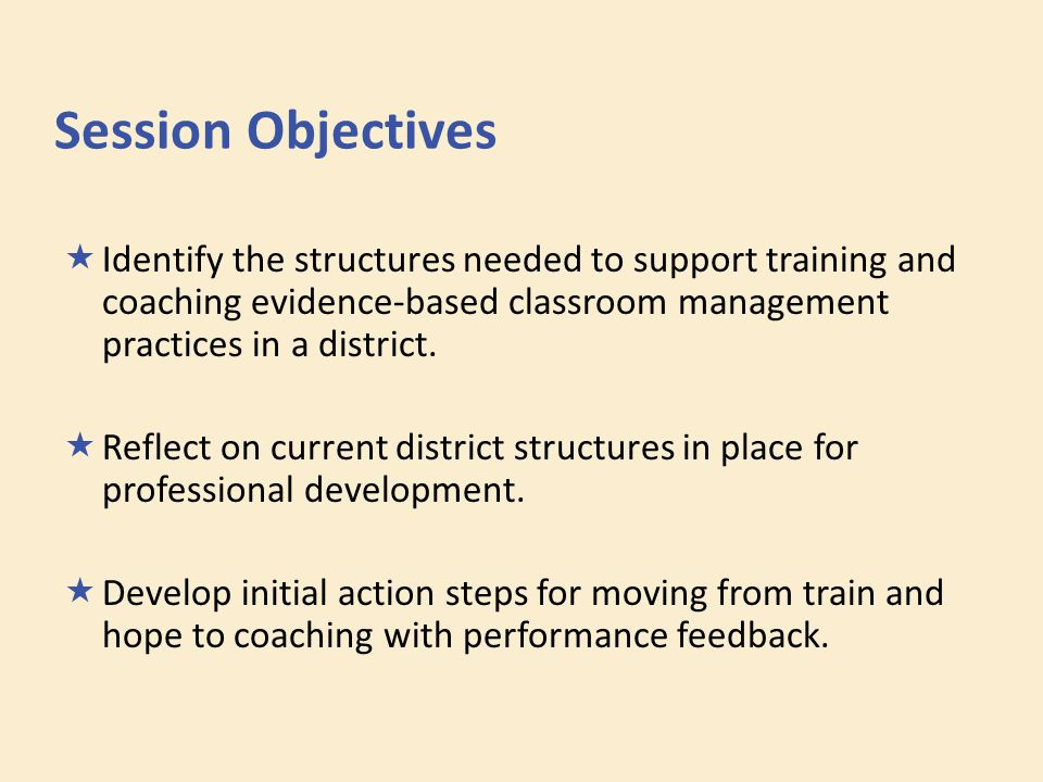 Session Objectives  Identify the structures needed to support training and coaching evidence-based classroom management practices in a district.  Re
