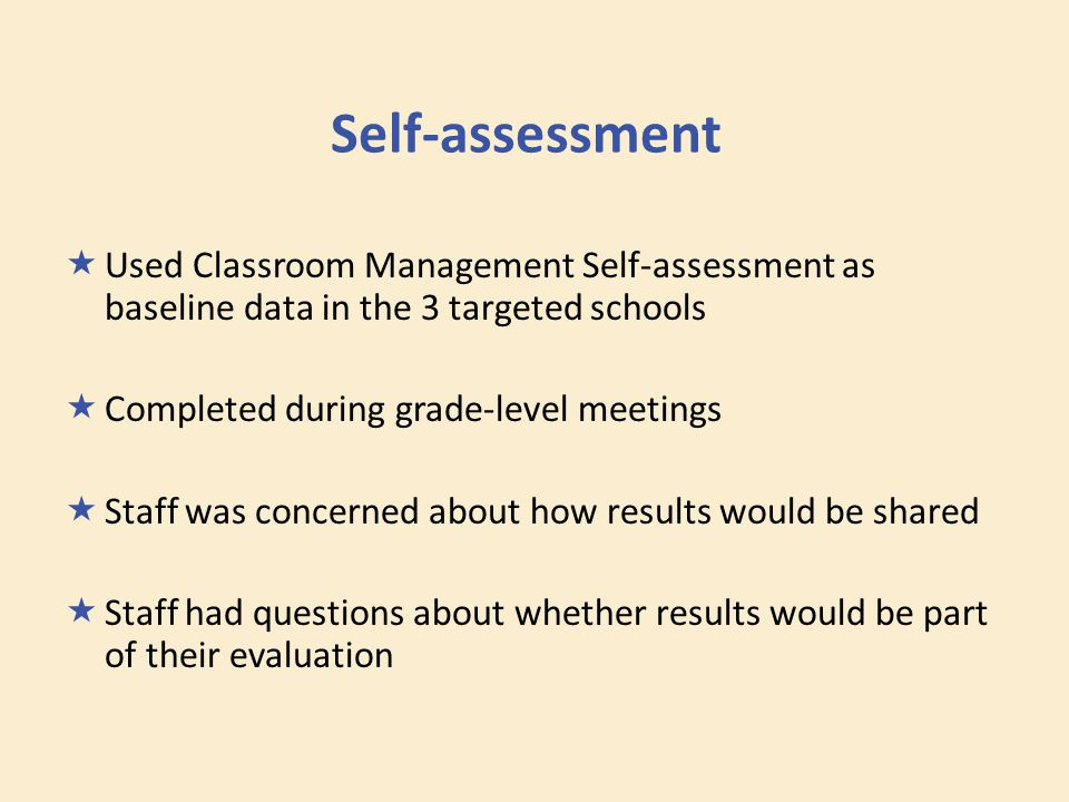 Self-assessment  Used Classroom Management Self-assessment as baseline data in the 3 targeted schools  Completed during grade-level meetings  Staff