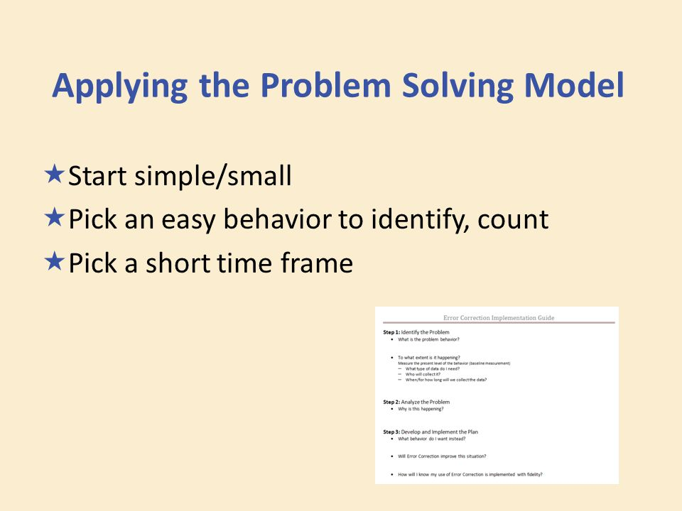 Applying the Problem Solving Model  Start simple/small  Pick an easy behavior to identify, count  Pick a short time frame