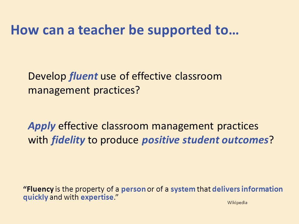 How can a teacher be supported to… Develop fluent use of effective classroom management practices? Apply effective classroom management practices with