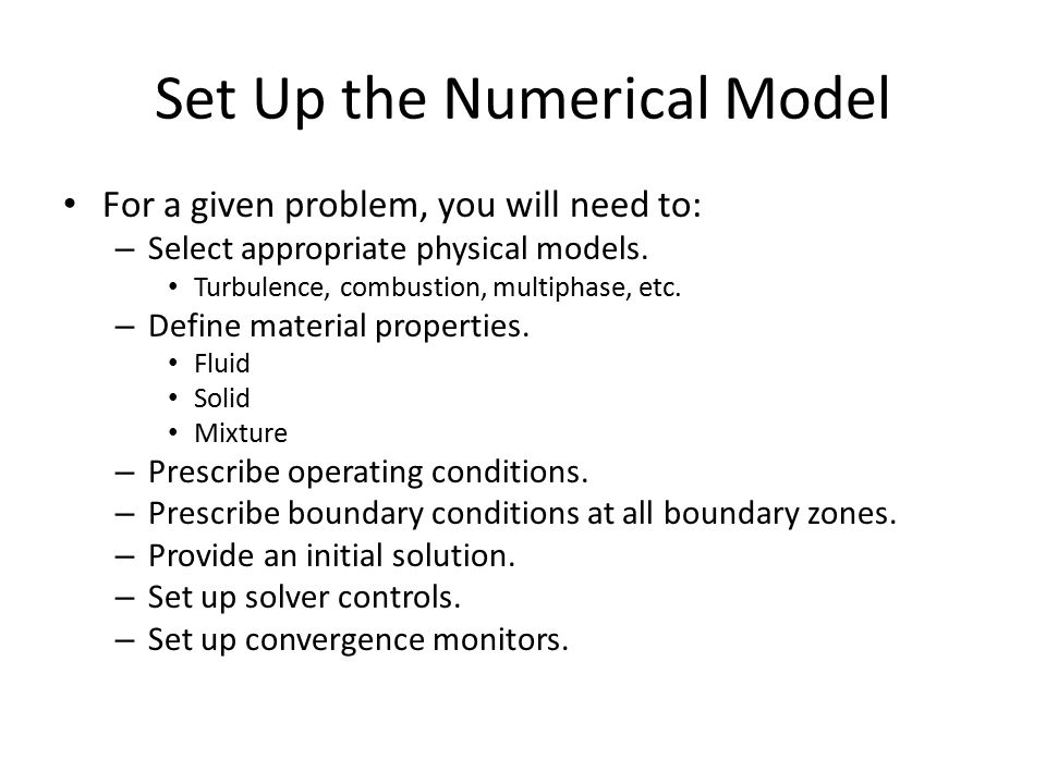 Set Up the Numerical Model For a given problem, you will need to: – Select appropriate physical models. Turbulence, combustion, multiphase, etc. – Def