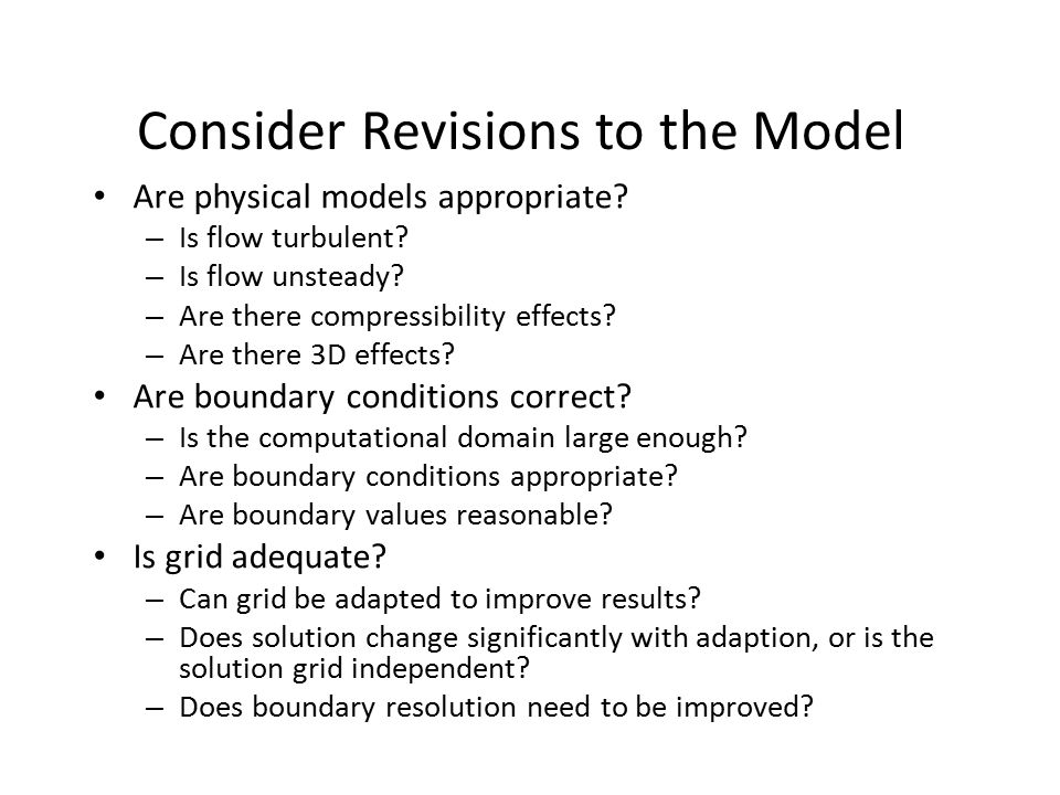 Consider Revisions to the Model Are physical models appropriate? – Is flow turbulent? – Is flow unsteady? – Are there compressibility effects? – Are t