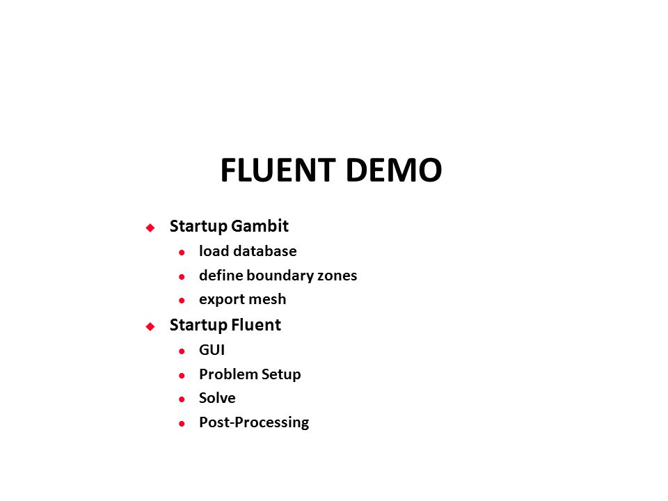 FLUENT DEMO  Startup Gambit load database define boundary zones export mesh  Startup Fluent GUI Problem Setup Solve Post-Processing