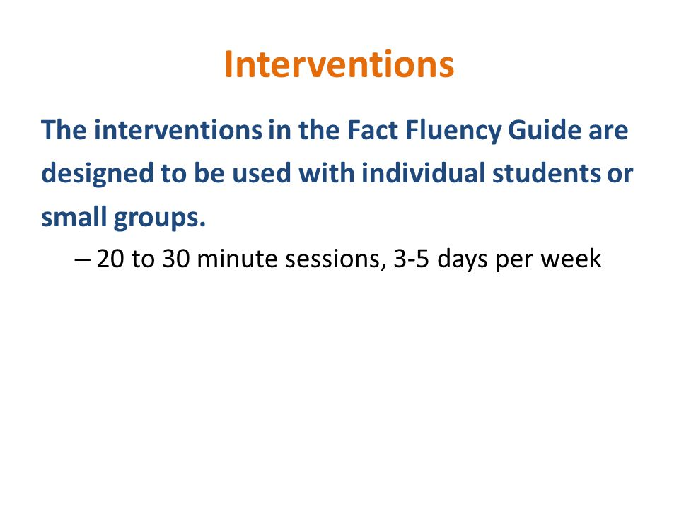 Interventions The interventions in the Fact Fluency Guide are designed to be used with individual students or small groups.