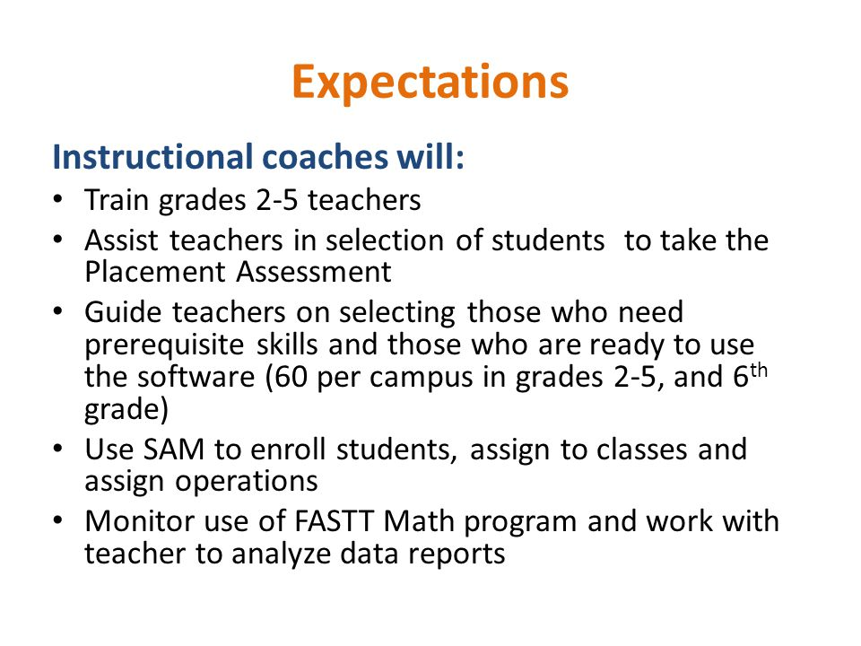 Expectations Instructional coaches will: Train grades 2-5 teachers Assist teachers in selection of students to take the Placement Assessment Guide teachers on selecting those who need prerequisite skills and those who are ready to use the software (60 per campus in grades 2-5, and 6 th grade) Use SAM to enroll students, assign to classes and assign operations Monitor use of FASTT Math program and work with teacher to analyze data reports