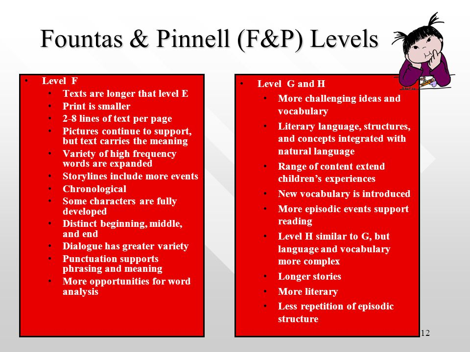 12 Level F Texts are longer that level E Print is smaller 2-8 lines of text per page Pictures continue to support, but text carries the meaning Variety of high frequency words are expanded Storylines include more events Chronological Some characters are fully developed Distinct beginning, middle, and end Dialogue has greater variety Punctuation supports phrasing and meaning More opportunities for word analysis Fountas & Pinnell (F&P) Levels Level G and H More challenging ideas and vocabulary Literary language, structures, and concepts integrated with natural language Range of content extend children's experiences New vocabulary is introduced More episodic events support reading Level H similar to G, but language and vocabulary more complex Longer stories More literary Less repetition of episodic structure