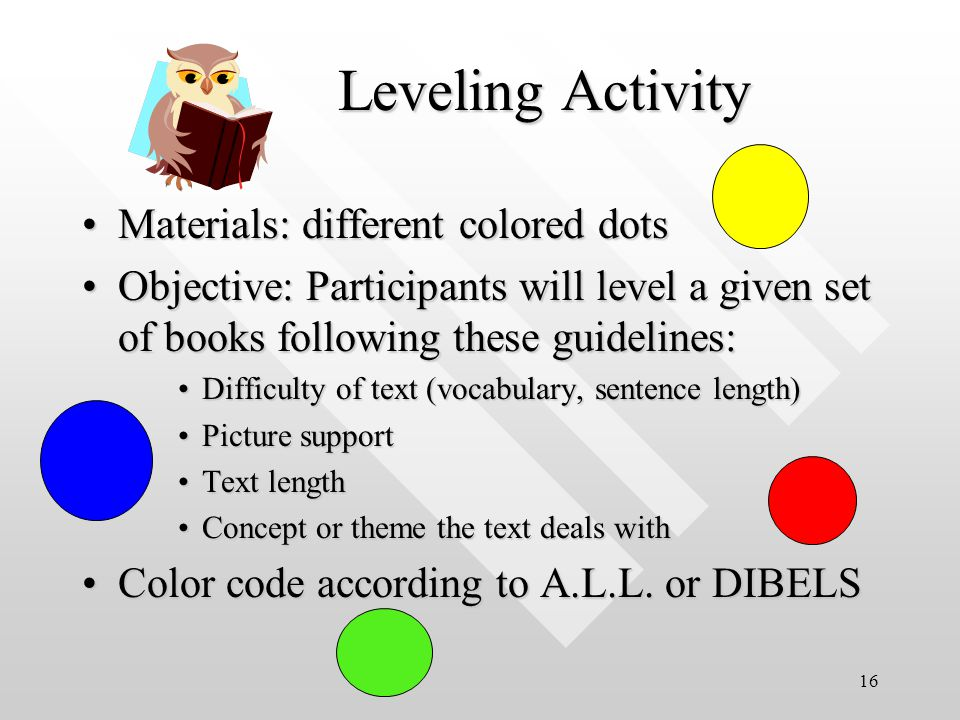 16 Leveling Activity Materials: different colored dotsMaterials: different colored dots Objective: Participants will level a given set of books following these guidelines:Objective: Participants will level a given set of books following these guidelines: Difficulty of text (vocabulary, sentence length)Difficulty of text (vocabulary, sentence length) Picture supportPicture support Text lengthText length Concept or theme the text deals withConcept or theme the text deals with Color code according to A.L.L.