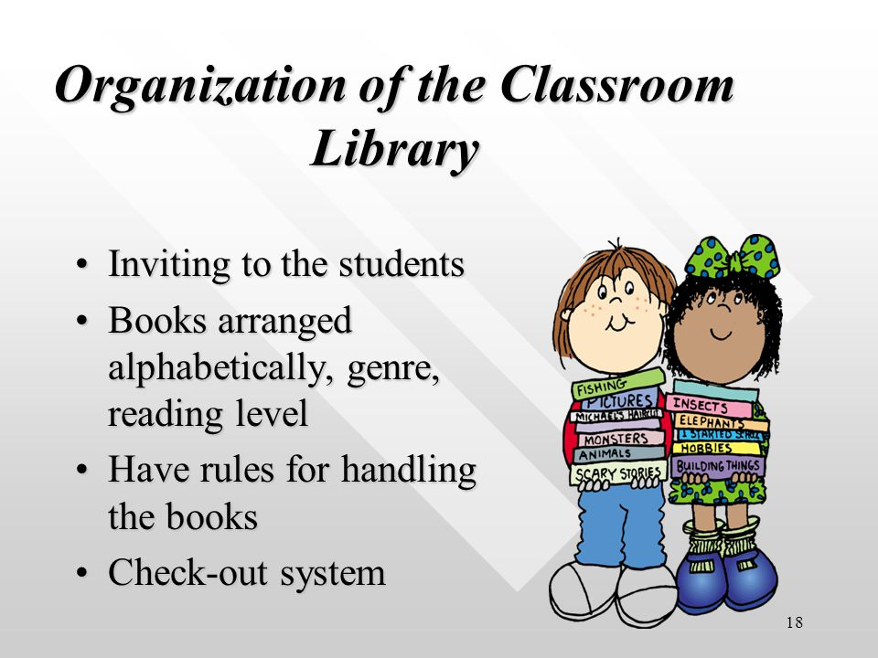 18 Organization of the Classroom Library Inviting to the studentsInviting to the students Books arranged alphabetically, genre, reading levelBooks arranged alphabetically, genre, reading level Have rules for handling the booksHave rules for handling the books Check-out systemCheck-out system