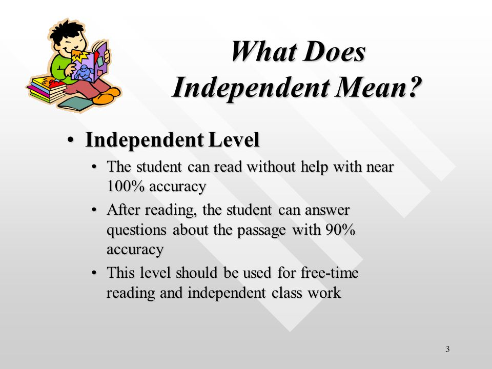 3 What Does Independent Mean? Independent LevelIndependent Level The student can read without help with near 100% accuracyThe student can read without