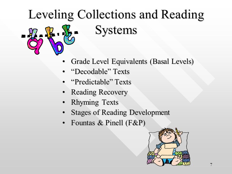 7 Leveling Collections and Reading Systems Grade Level Equivalents (Basal Levels)Grade Level Equivalents (Basal Levels) Decodable Texts Decodable Texts Predictable Texts Predictable Texts Reading RecoveryReading Recovery Rhyming TextsRhyming Texts Stages of Reading DevelopmentStages of Reading Development Fountas & Pinell (F&P)Fountas & Pinell (F&P)
