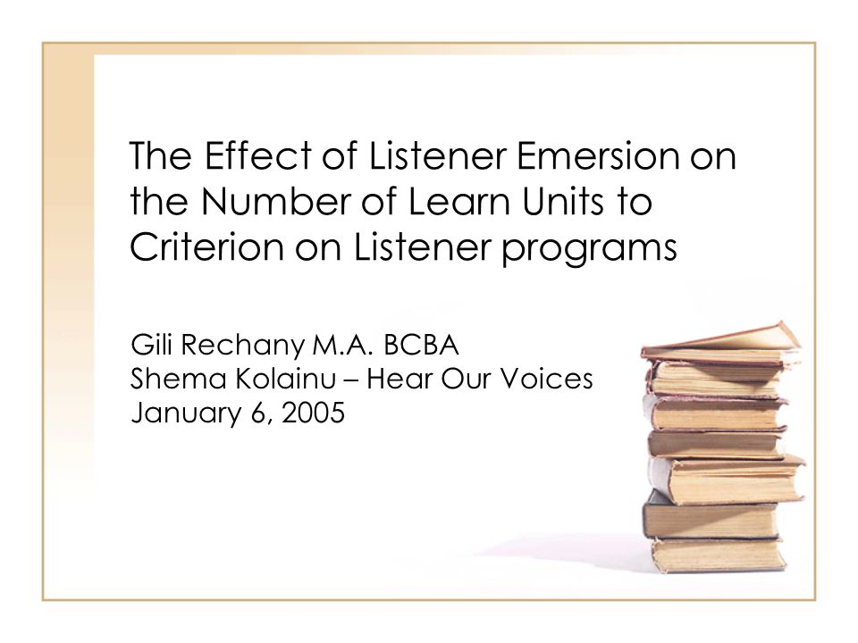 The Effect of Listener Emersion on the Number of Learn Units to Criterion on Listener programs Gili Rechany M.A. BCBA Shema Kolainu – Hear Our Voices