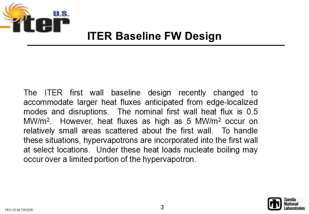 5931/30.04 709/2009 3 ITER Baseline FW Design The ITER first wall baseline design recently changed to accommodate larger heat fluxes anticipated from edge-localized modes and disruptions.