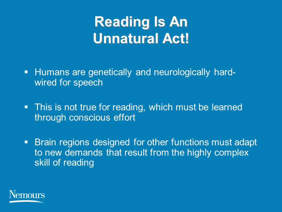 Reading Is An Unnatural Act!  Humans are genetically and neurologically hard- wired for speech  This is not true for reading, which must be learned