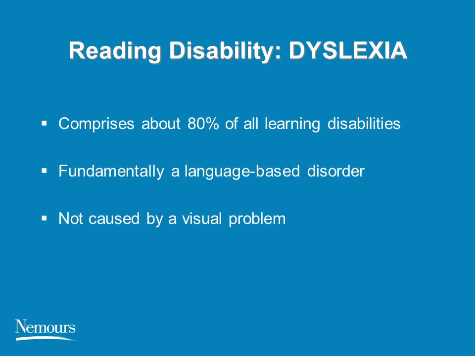Reading Disability: DYSLEXIA  Comprises about 80% of all learning disabilities  Fundamentally a language-based disorder  Not caused by a visual pro