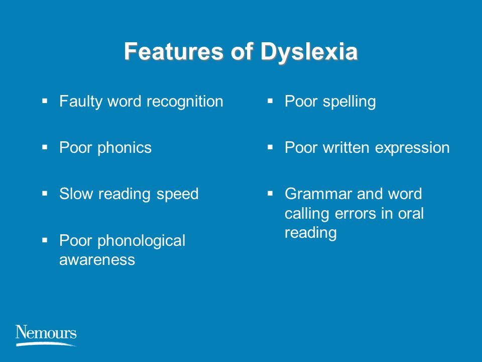 Features of Dyslexia  Faulty word recognition  Poor phonics  Slow reading speed  Poor phonological awareness  Poor spelling  Poor written expres