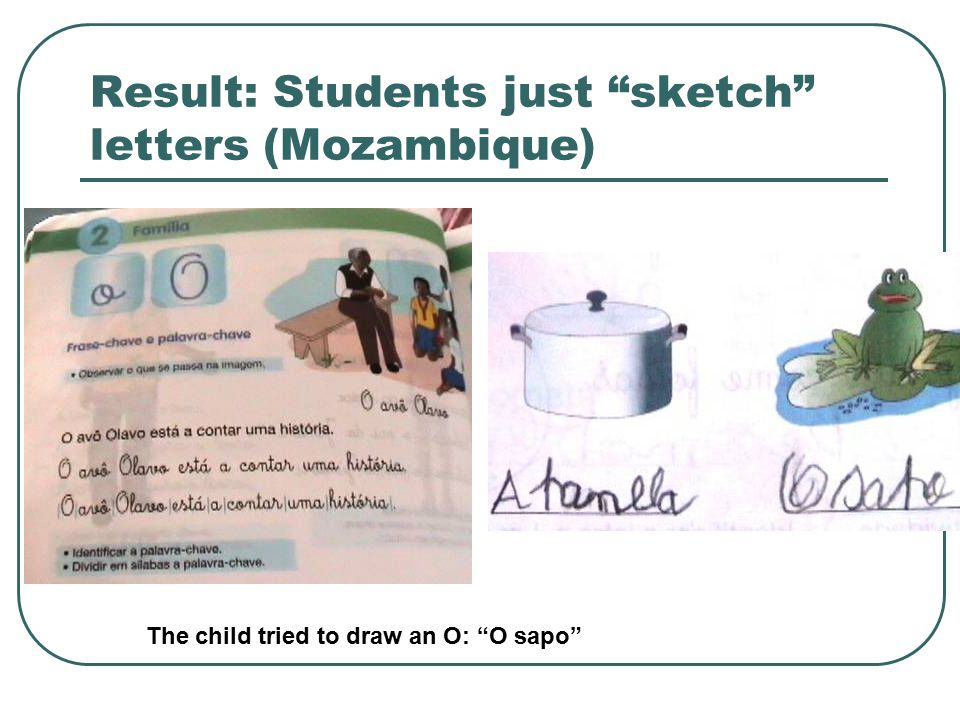Result: Students just sketch letters (Mozambique) The child tried to draw an O: O sapo