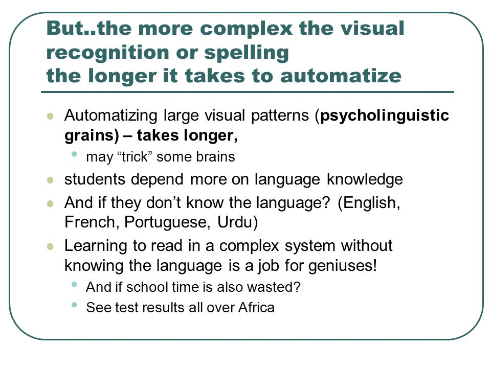 But..the more complex the visual recognition or spelling the longer it takes to automatize Automatizing large visual patterns (psycholinguistic grains) – takes longer, may trick some brains students depend more on language knowledge And if they don't know the language.