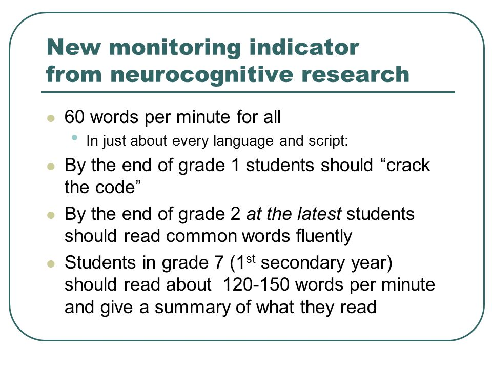 New monitoring indicator from neurocognitive research 60 words per minute for all In just about every language and script: By the end of grade 1 students should crack the code By the end of grade 2 at the latest students should read common words fluently Students in grade 7 (1 st secondary year) should read about 120-150 words per minute and give a summary of what they read