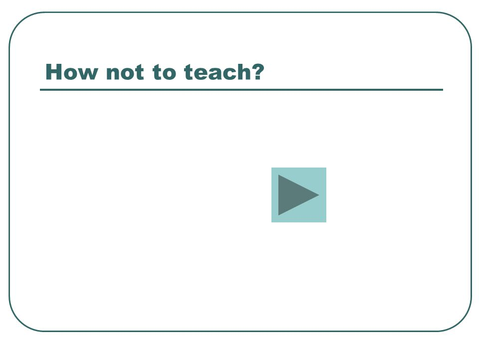 How not to teach