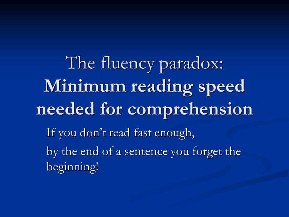 The fluency paradox: Minimum reading speed needed for comprehension If you don't read fast enough, by the end of a sentence you forget the beginning!