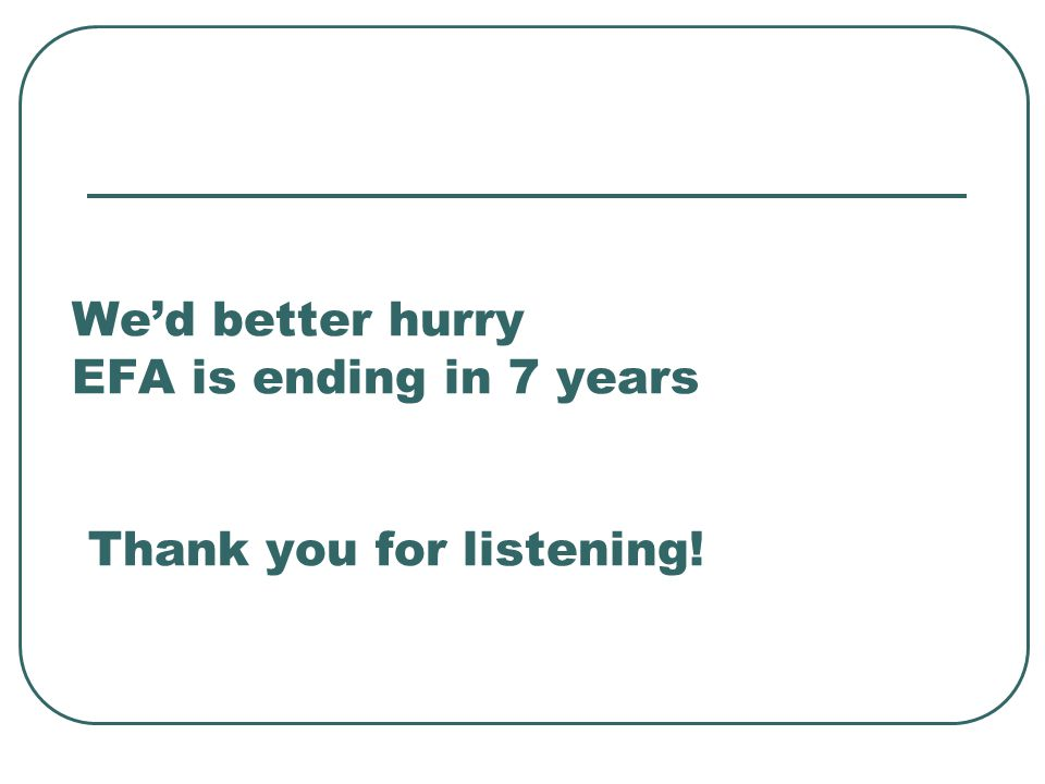 We'd better hurry EFA is ending in 7 years Thank you for listening!