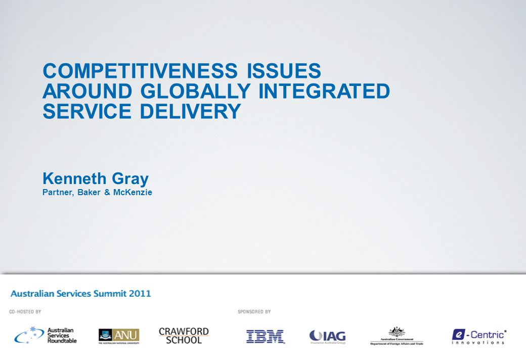 COMPETITIVENESS ISSUES AROUND GLOBALLY INTEGRATED SERVICE DELIVERY Kenneth Gray Partner, Baker & McKenzie