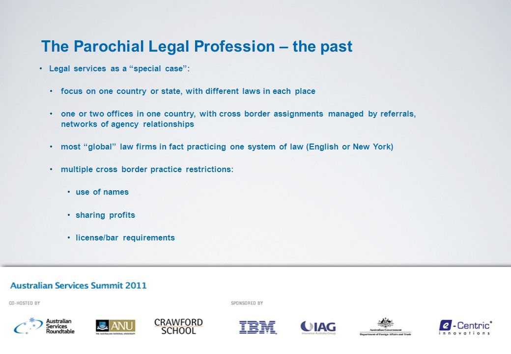 The Parochial Legal Profession – the past Legal services as a special case : focus on one country or state, with different laws in each place one or two offices in one country, with cross border assignments managed by referrals, networks of agency relationships most global law firms in fact practicing one system of law (English or New York) multiple cross border practice restrictions: use of names sharing profits license/bar requirements