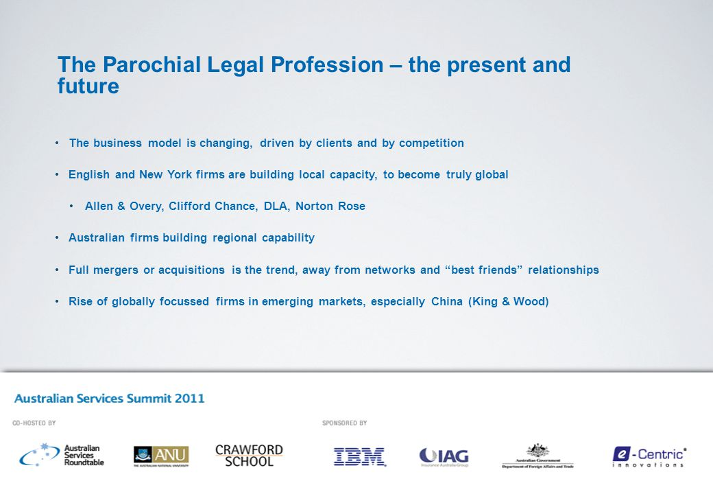 The Parochial Legal Profession – the present and future The business model is changing, driven by clients and by competition English and New York firms are building local capacity, to become truly global Allen & Overy, Clifford Chance, DLA, Norton Rose Australian firms building regional capability Full mergers or acquisitions is the trend, away from networks and best friends relationships Rise of globally focussed firms in emerging markets, especially China (King & Wood)