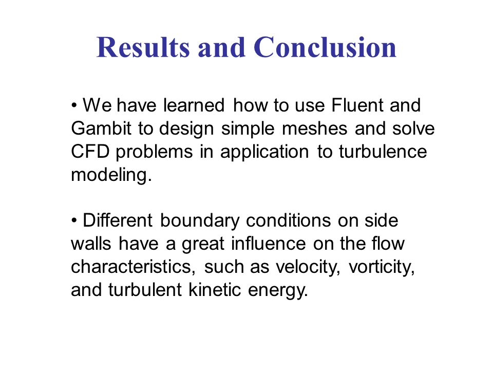 Results and Conclusion We have learned how to use Fluent and Gambit to design simple meshes and solve CFD problems in application to turbulence modeli