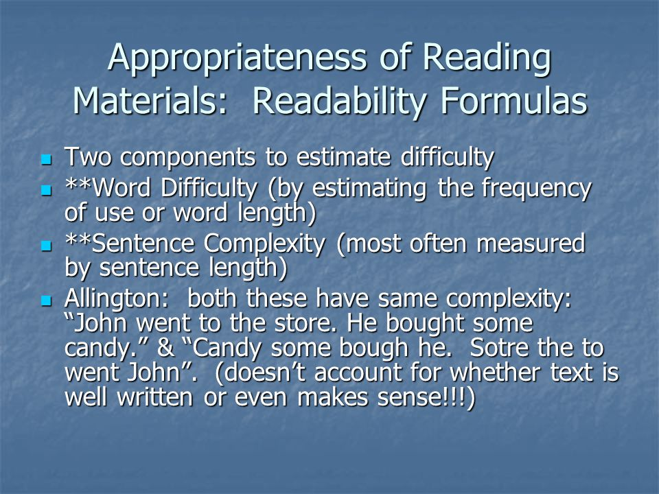 Readability Formulas: Estimates Account for picture support, child's interest, student's prior knowledge Account for picture support, child's interest, student's prior knowledge Accelerated Reader & Reading Counts- large supply of books rated for difficulty Accelerated Reader & Reading Counts- large supply of books rated for difficulty Text books are produced using readability formulas; based on sentence length, so: Text books are produced using readability formulas; based on sentence length, so: Authors may omit conjunctions.