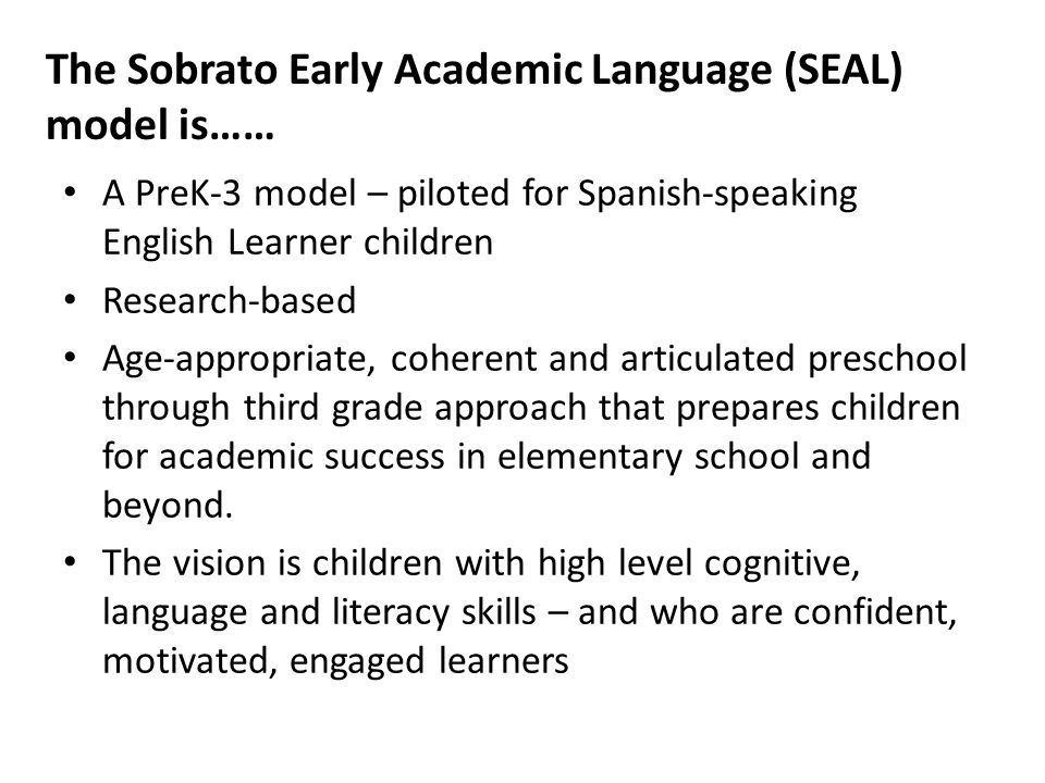 The Sobrato Early Academic Language (SEAL) model is…… A PreK-3 model – piloted for Spanish-speaking English Learner children Research-based Age-appropriate, coherent and articulated preschool through third grade approach that prepares children for academic success in elementary school and beyond.