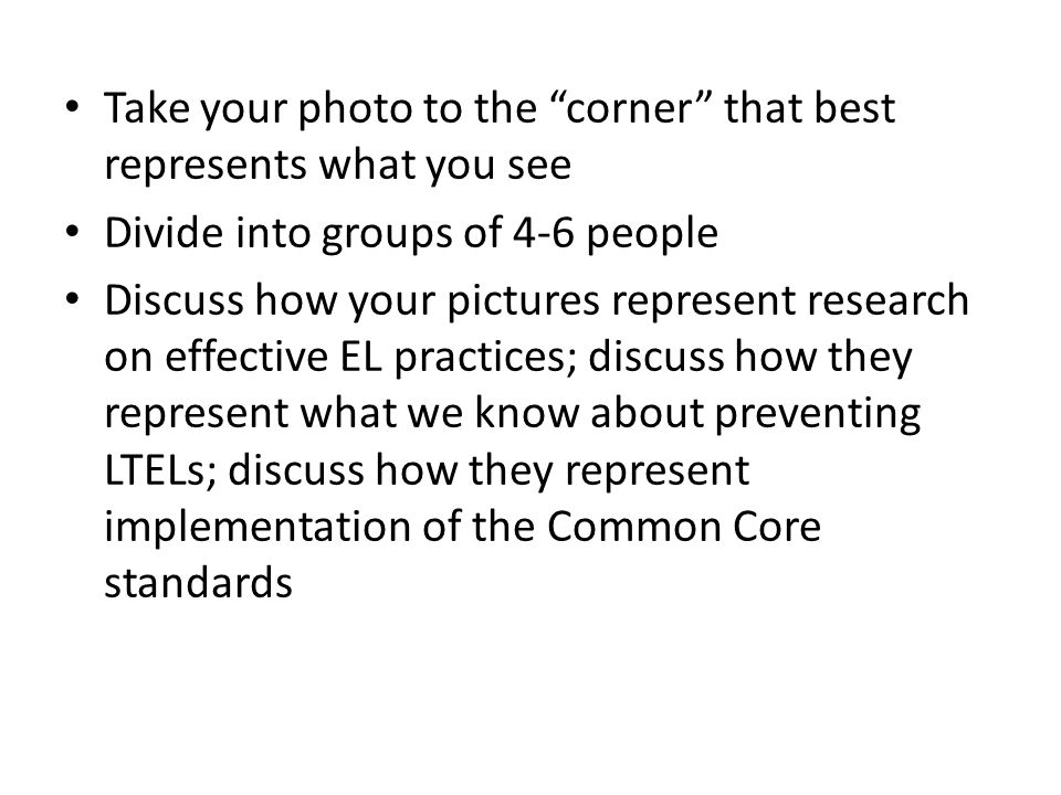 Take your photo to the corner that best represents what you see Divide into groups of 4-6 people Discuss how your pictures represent research on effective EL practices; discuss how they represent what we know about preventing LTELs; discuss how they represent implementation of the Common Core standards