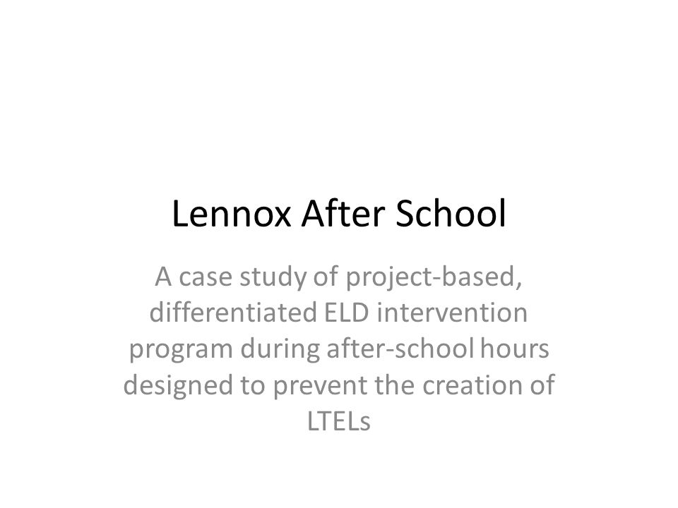 Lennox After School A case study of project-based, differentiated ELD intervention program during after-school hours designed to prevent the creation of LTELs