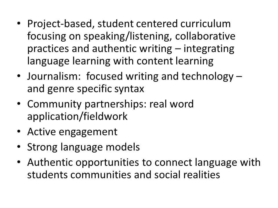 Project-based, student centered curriculum focusing on speaking/listening, collaborative practices and authentic writing – integrating language learning with content learning Journalism: focused writing and technology – and genre specific syntax Community partnerships: real word application/fieldwork Active engagement Strong language models Authentic opportunities to connect language with students communities and social realities