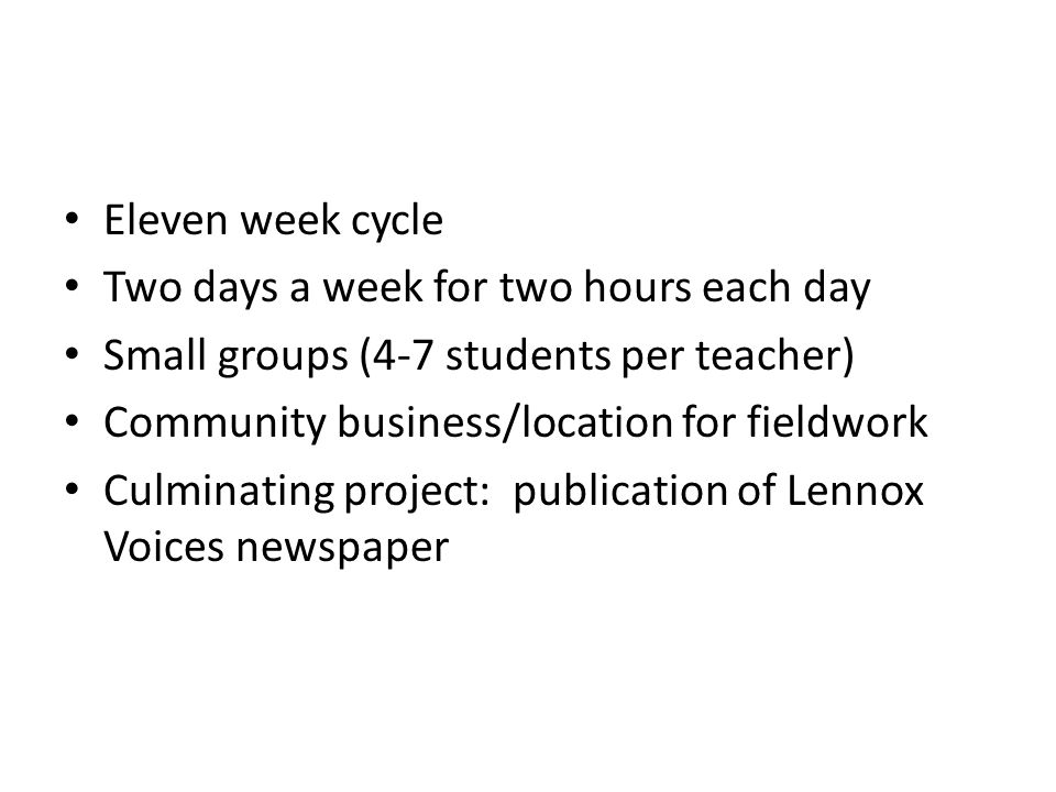 Eleven week cycle Two days a week for two hours each day Small groups (4-7 students per teacher) Community business/location for fieldwork Culminating project: publication of Lennox Voices newspaper