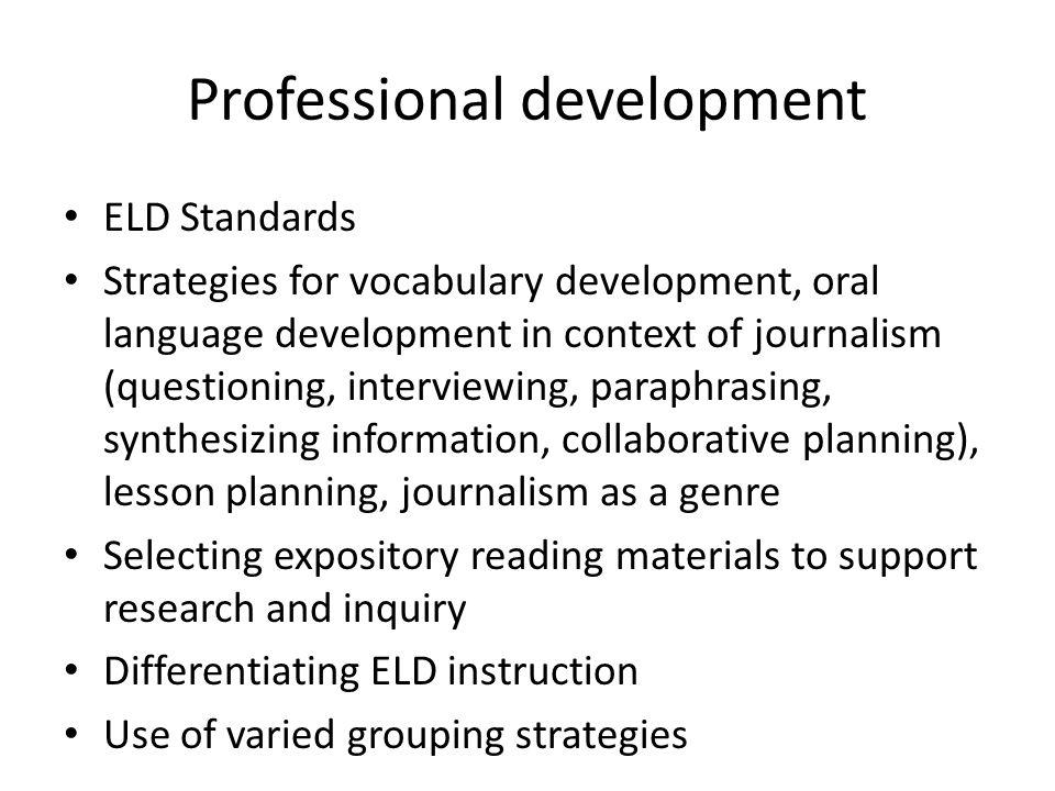 Professional development ELD Standards Strategies for vocabulary development, oral language development in context of journalism (questioning, interviewing, paraphrasing, synthesizing information, collaborative planning), lesson planning, journalism as a genre Selecting expository reading materials to support research and inquiry Differentiating ELD instruction Use of varied grouping strategies