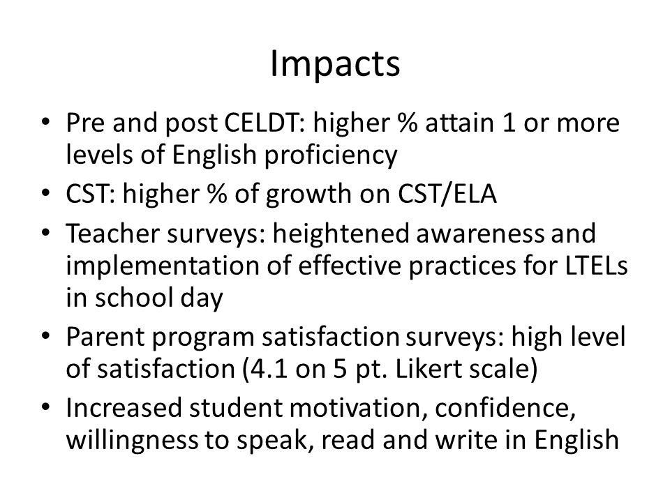 Impacts Pre and post CELDT: higher % attain 1 or more levels of English proficiency CST: higher % of growth on CST/ELA Teacher surveys: heightened awareness and implementation of effective practices for LTELs in school day Parent program satisfaction surveys: high level of satisfaction (4.1 on 5 pt.
