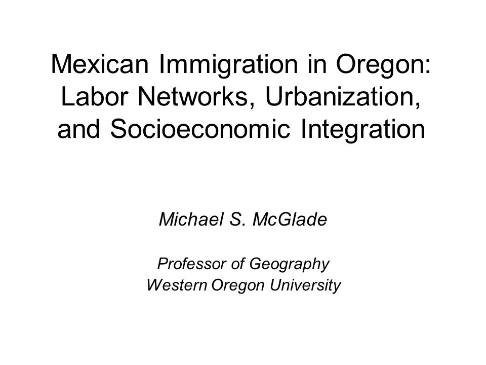 Mexican Immigration in Oregon: Labor Networks, Urbanization, and Socioeconomic Integration Michael S. McGlade Professor of Geography Western Oregon Un