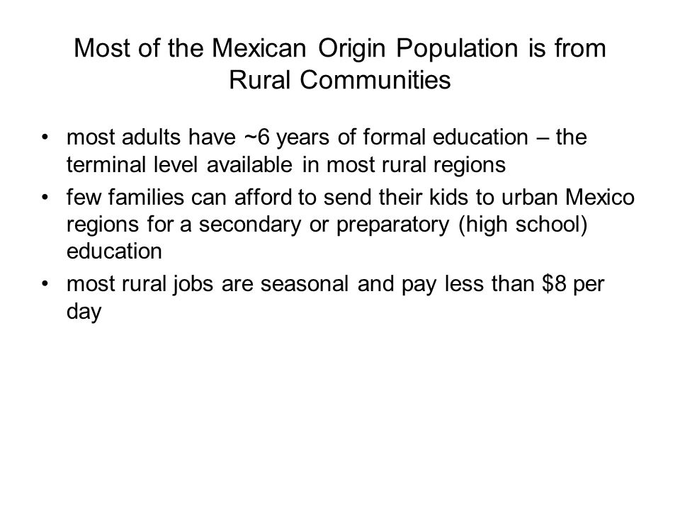Most of the Mexican Origin Population is from Rural Communities most adults have ~6 years of formal education – the terminal level available in most r