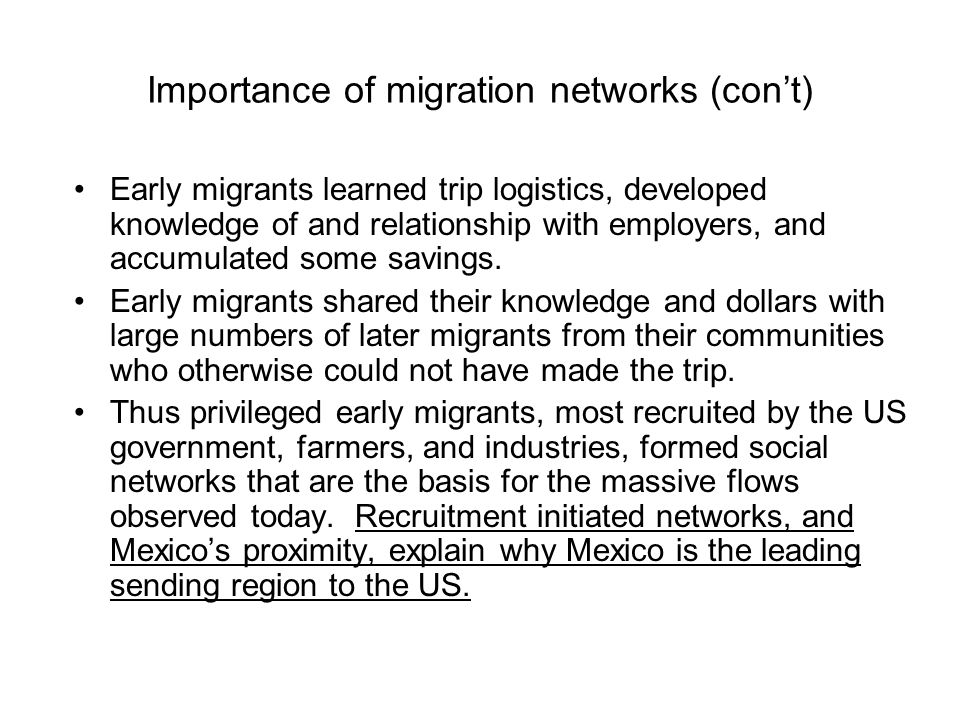 Importance of migration networks (con't) Early migrants learned trip logistics, developed knowledge of and relationship with employers, and accumulate