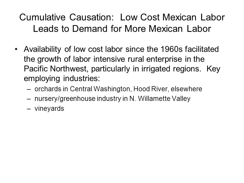 Cumulative Causation: Low Cost Mexican Labor Leads to Demand for More Mexican Labor Availability of low cost labor since the 1960s facilitated the gro